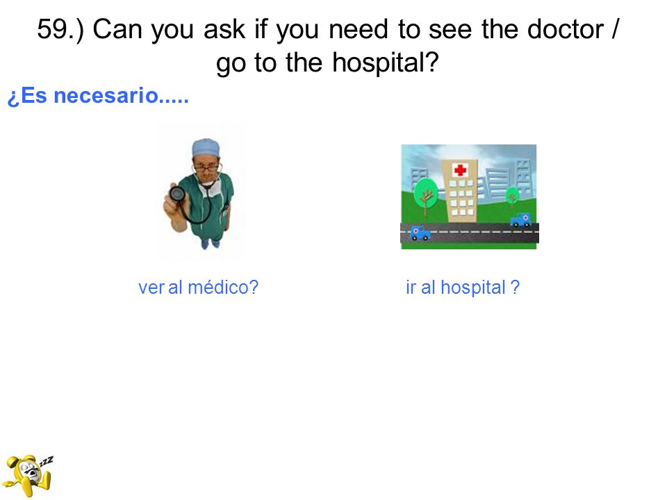59.) Can you ask if you need to see the doctor / go to the hospital