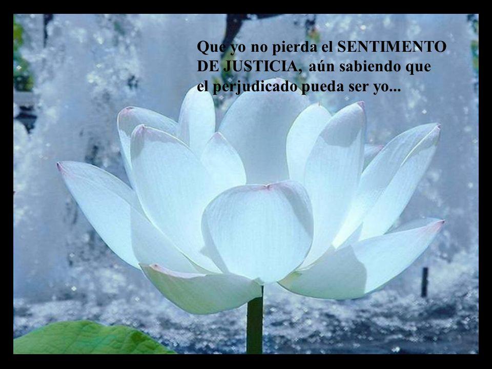 Que yo no pierda el SENTIMENTO DE JUSTICIA, aún sabiendo que el perjudicado pueda ser yo...