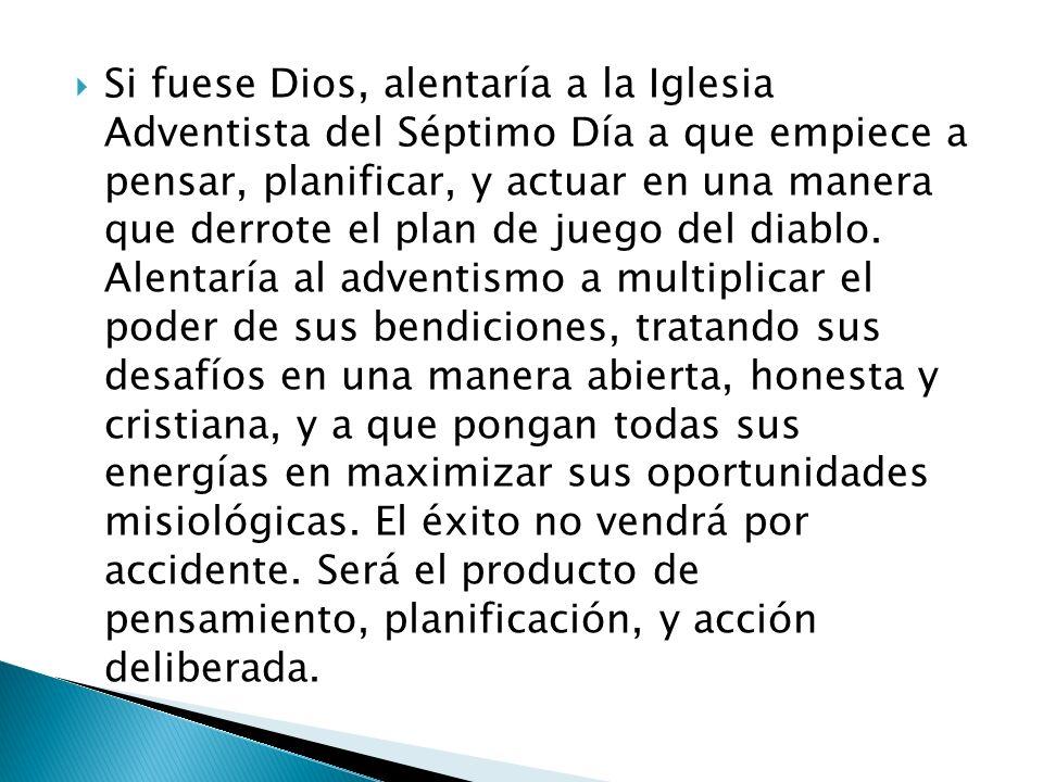 Si fuese Dios, alentaría a la Iglesia Adventista del Séptimo Día a que empiece a pensar, planificar, y actuar en una manera que derrote el plan de juego del diablo.