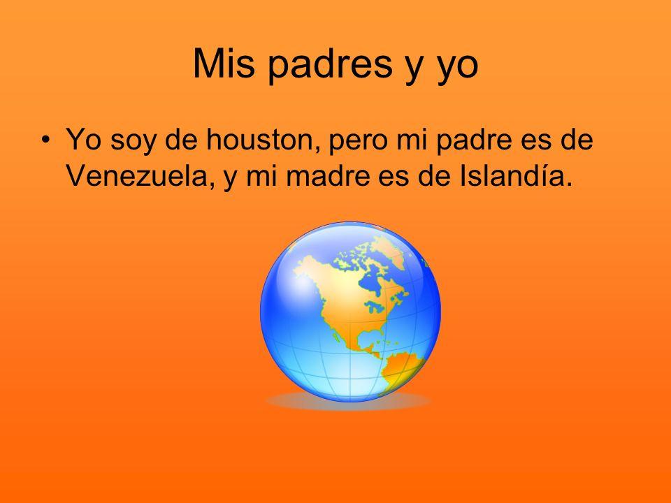 Mis padres y yo Yo soy de houston, pero mi padre es de Venezuela, y mi madre es de Islandía.
