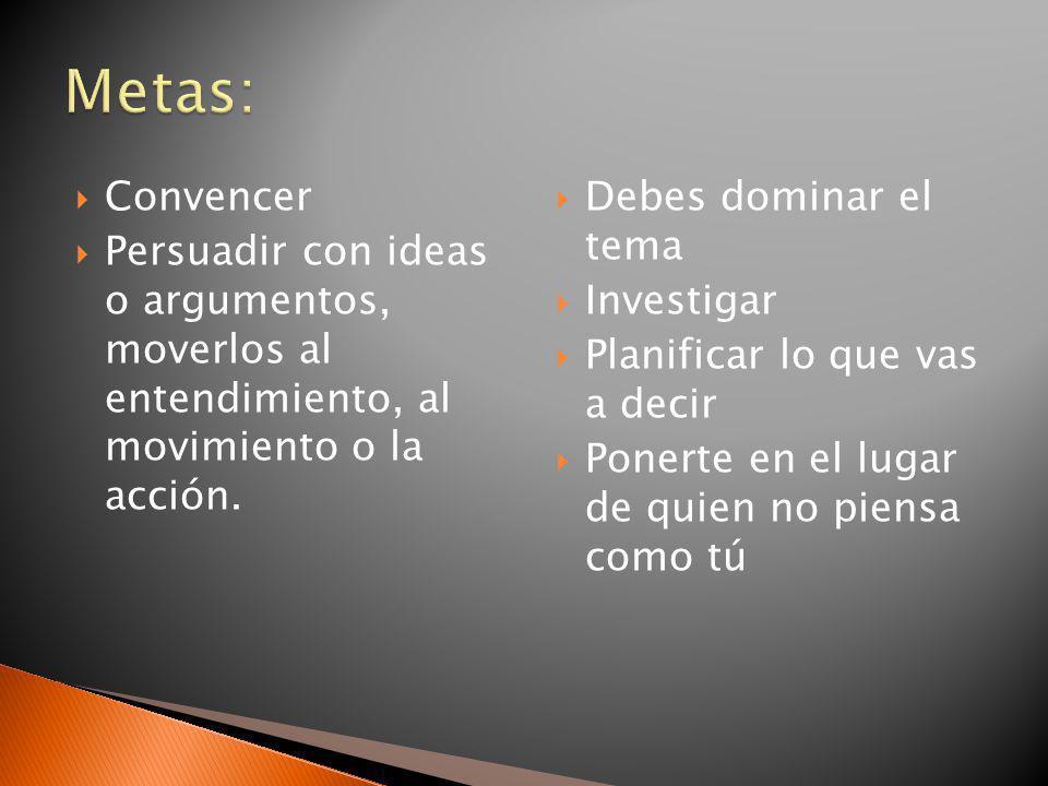 Metas: Convencer. Persuadir con ideas o argumentos, moverlos al entendimiento, al movimiento o la acción.