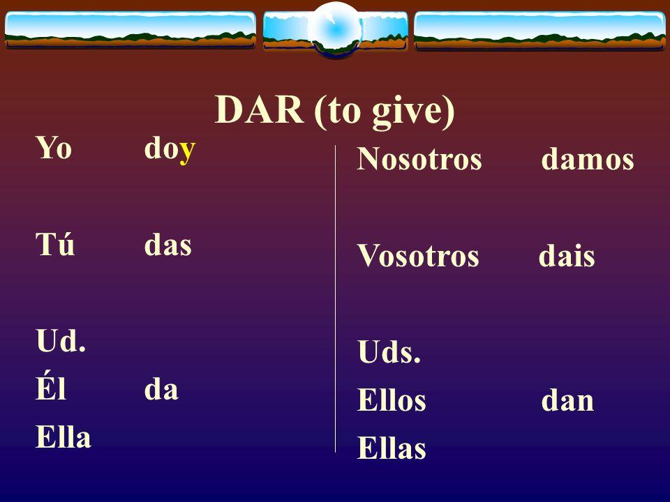 DAR (to give) Yo doy Nosotros damos Tú das Vosotros dais Ud. Uds.