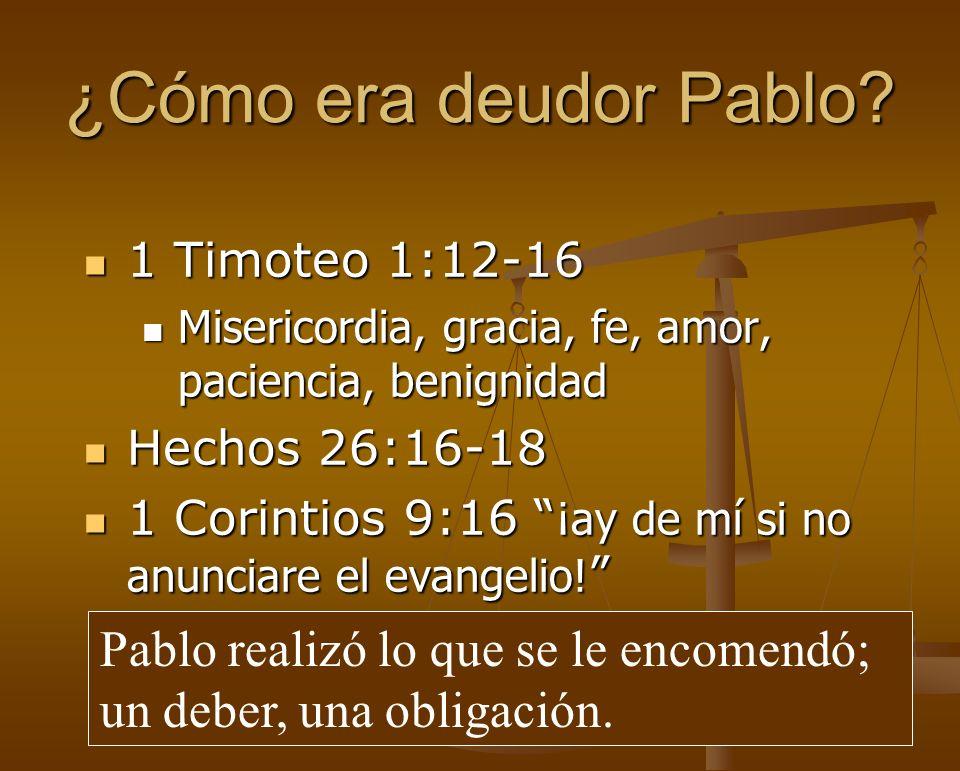 ¿Cómo era deudor Pablo 1 Timoteo 1:12-16. Misericordia, gracia, fe, amor, paciencia, benignidad. Hechos 26:16-18.