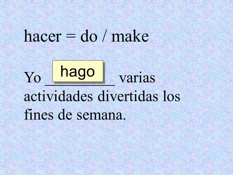 hacer = do / make hago Yo _________ varias actividades divertidas los fines de semana.