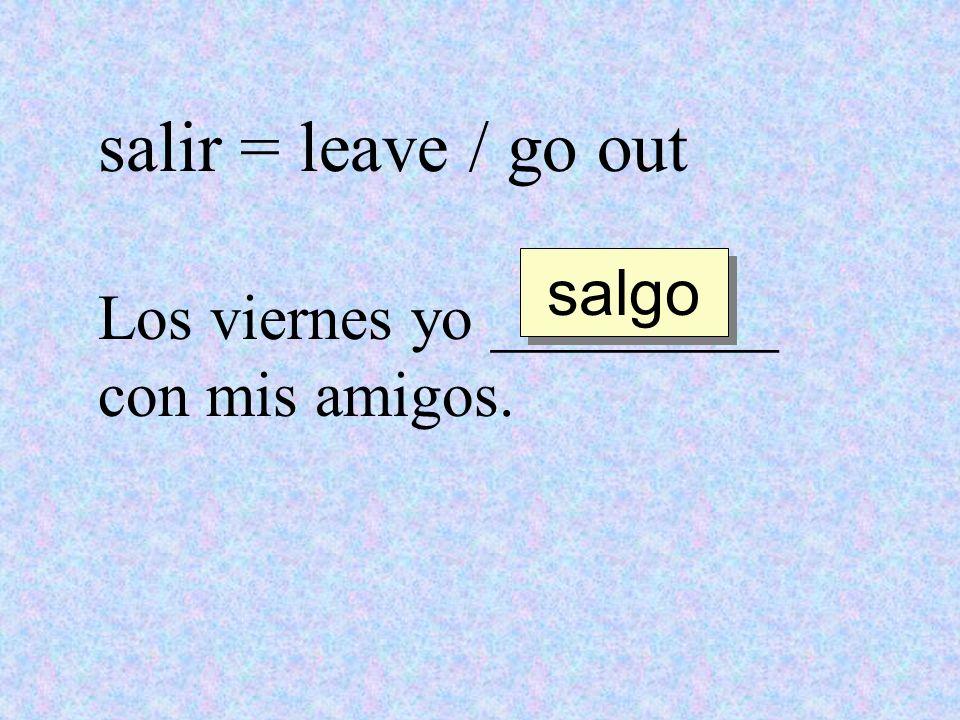 salir = leave / go out salgo Los viernes yo _________ con mis amigos.