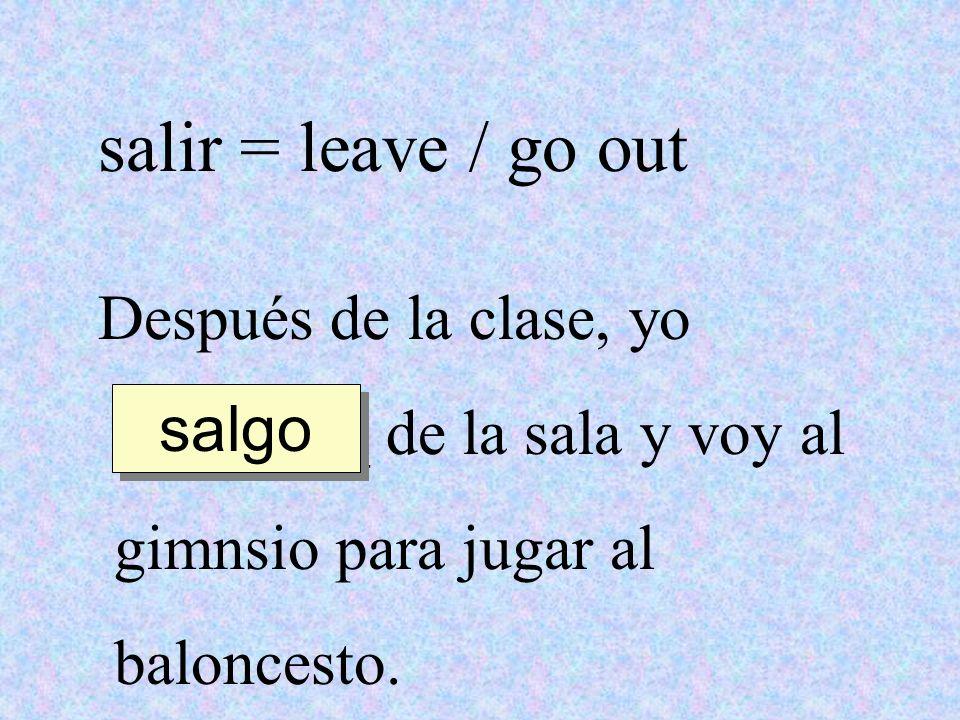 salir = leave / go out Después de la clase, yo
