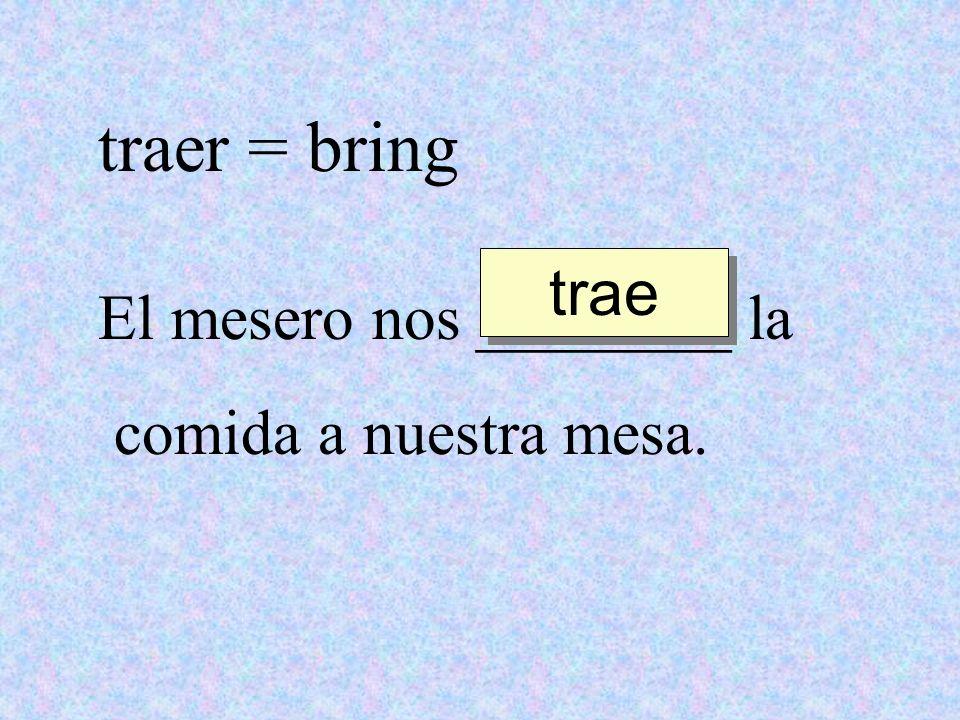traer = bring trae El mesero nos ________ la comida a nuestra mesa.