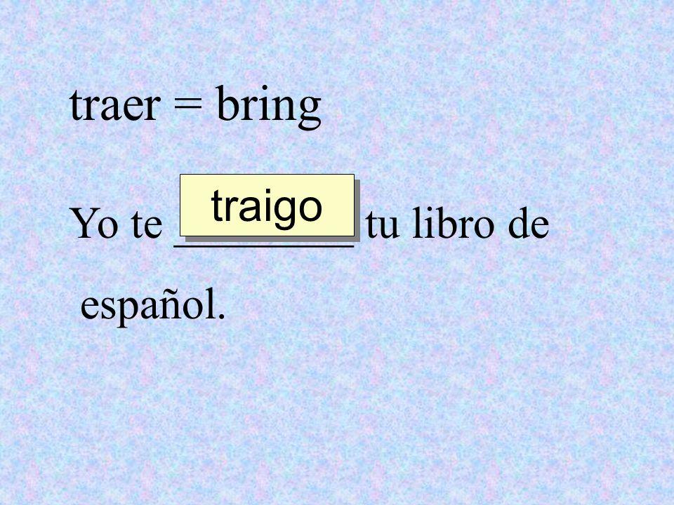traer = bring traigo Yo te ________ tu libro de español.