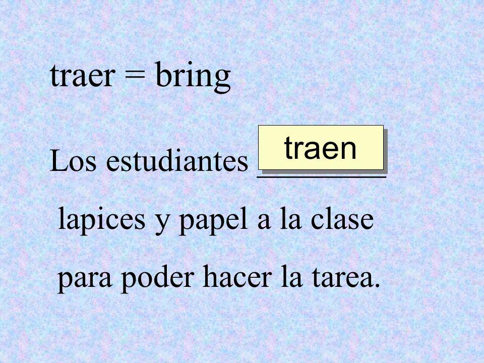 traer = bring traen Los estudiantes ________