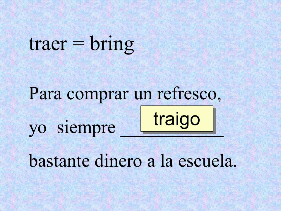 traer = bring Para comprar un refresco, yo siempre ___________ traigo