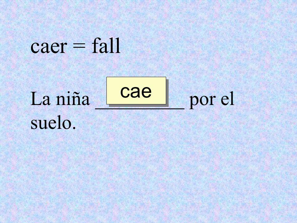 caer = fall cae La niña _________ por el suelo.