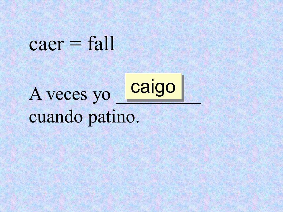 caer = fall caigo A veces yo _________ cuando patino.