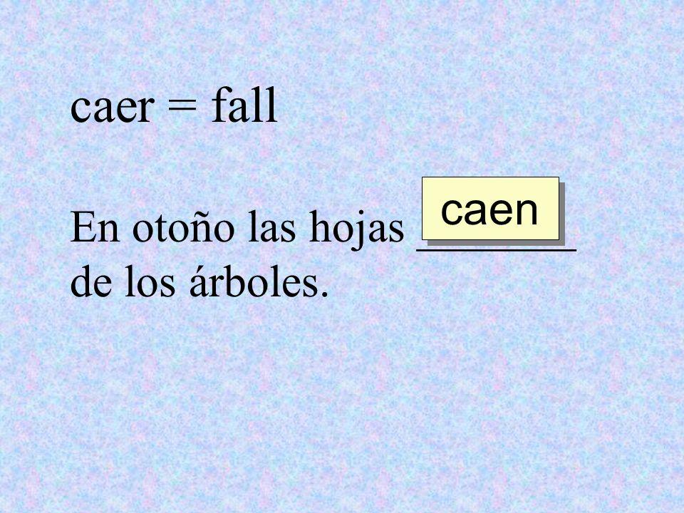 caer = fall caen En otoño las hojas _______ de los árboles.