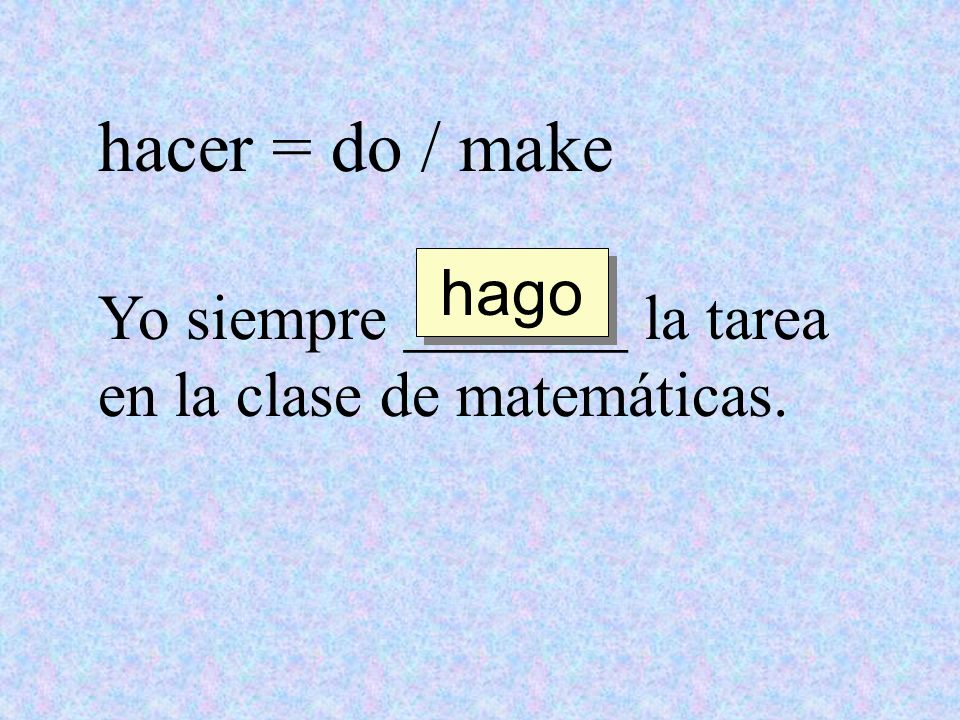 hacer = do / make hago Yo siempre _______ la tarea en la clase de matemáticas.