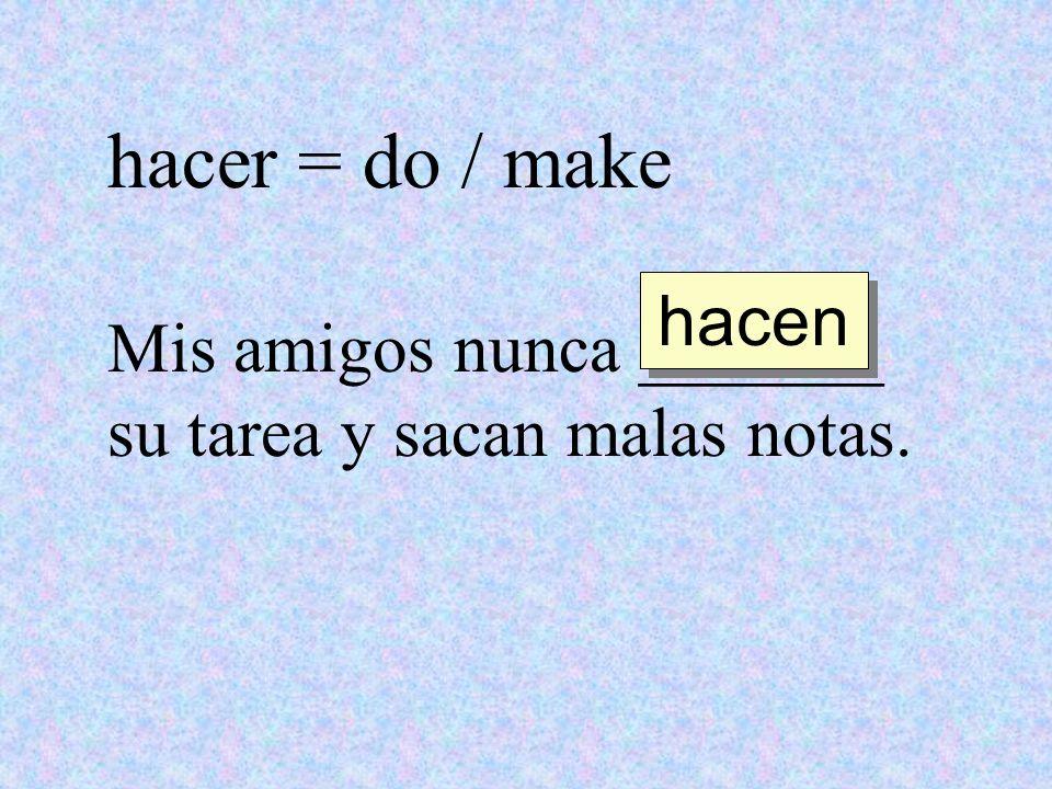 hacer = do / make hacen Mis amigos nunca _______ su tarea y sacan malas notas.