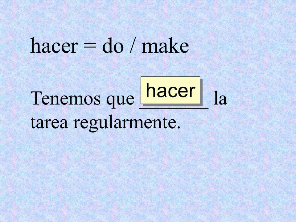 hacer = do / make hacer Tenemos que _______ la tarea regularmente.