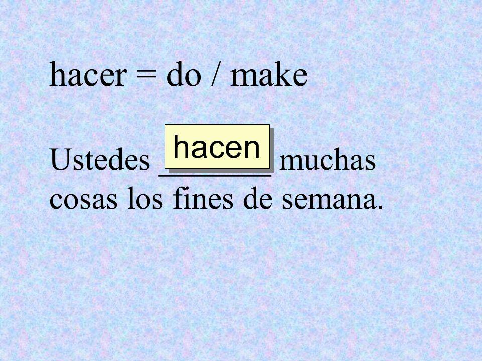 hacer = do / make hacen Ustedes _______ muchas cosas los fines de semana.