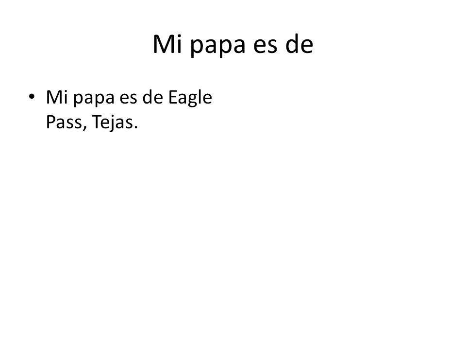 Mi papa es de Mi papa es de Eagle Pass, Tejas.