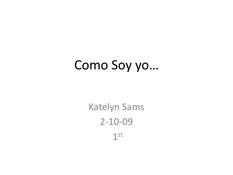 Como Soy yo… Katelyn Sams 2-10-09 1st