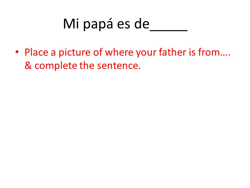 Mi papá es de_____ Place a picture of where your father is from…. & complete the sentence.