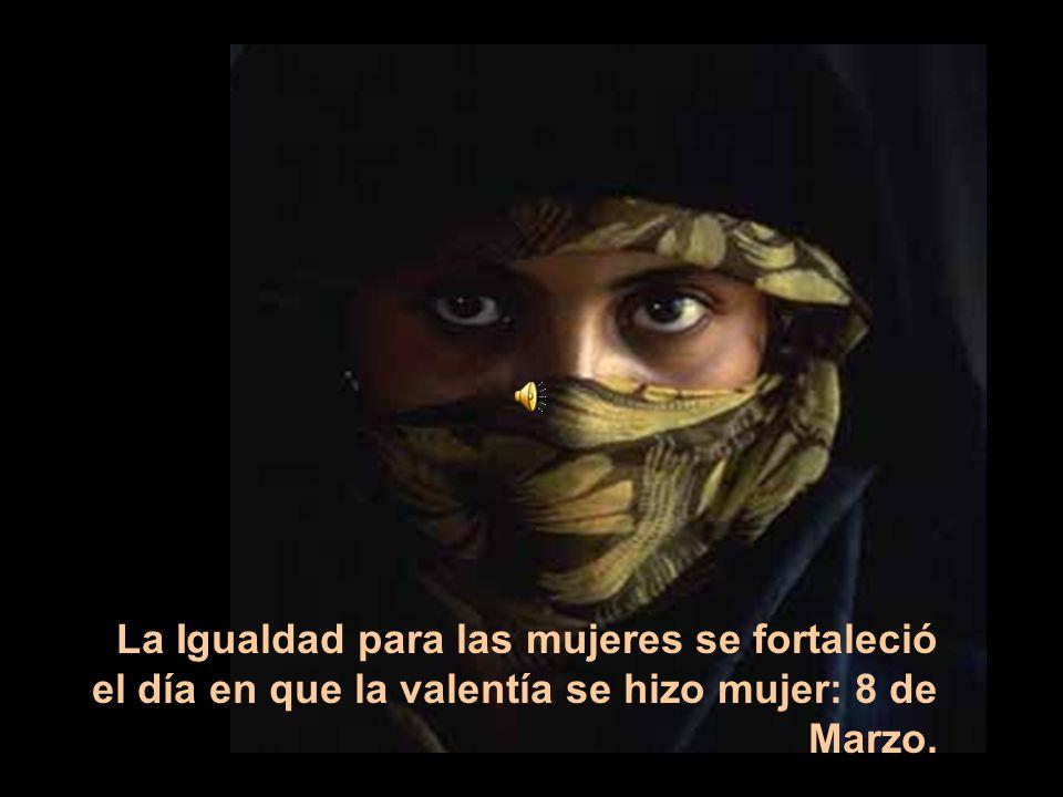 La Igualdad para las mujeres se fortaleció el día en que la valentía se hizo mujer: 8 de Marzo.