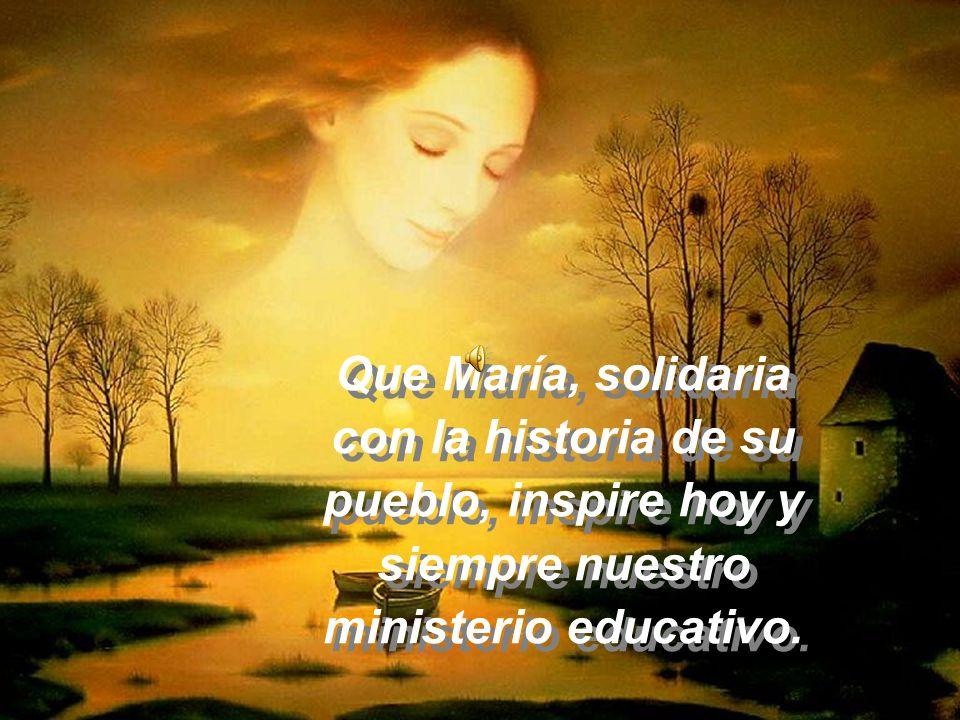 Que María, solidaria con la historia de su pueblo, inspire hoy y siempre nuestro ministerio educativo.