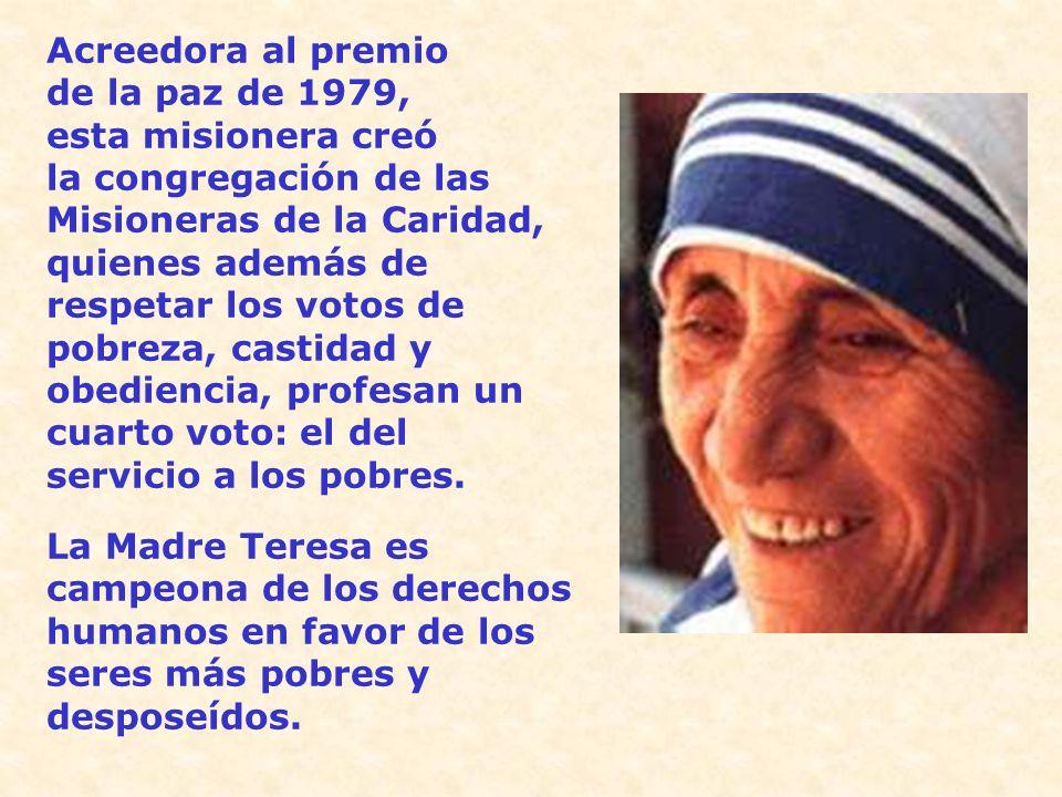 Acreedora al premio de la paz de 1979, esta misionera creó la congregación de las Misioneras de la Caridad, quienes además de respetar los votos de pobreza, castidad y obediencia, profesan un cuarto voto: el del servicio a los pobres.