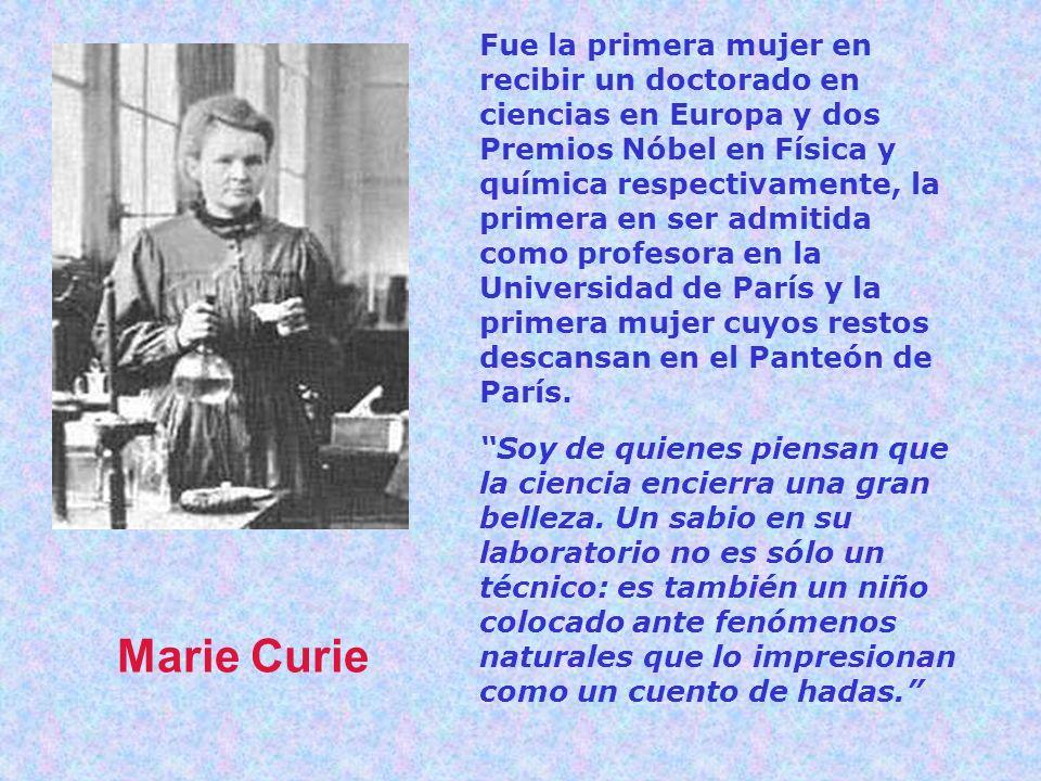 Fue la primera mujer en recibir un doctorado en ciencias en Europa y dos Premios Nóbel en Física y química respectivamente, la primera en ser admitida como profesora en la Universidad de París y la primera mujer cuyos restos descansan en el Panteón de París.