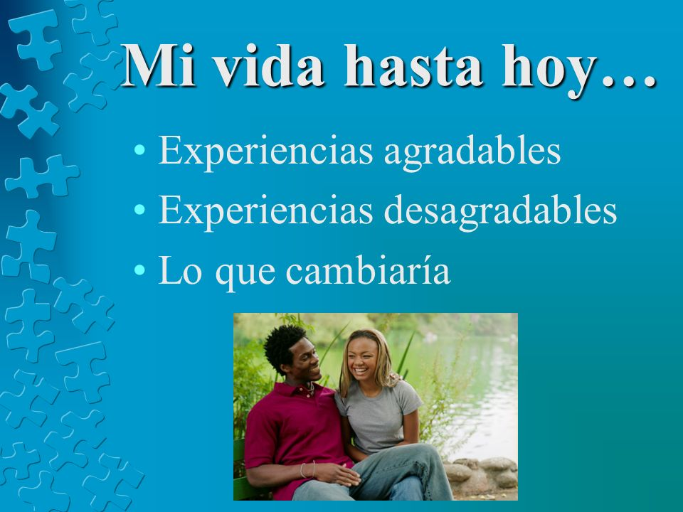 Mi vida hasta hoy… Experiencias agradables Experiencias desagradables