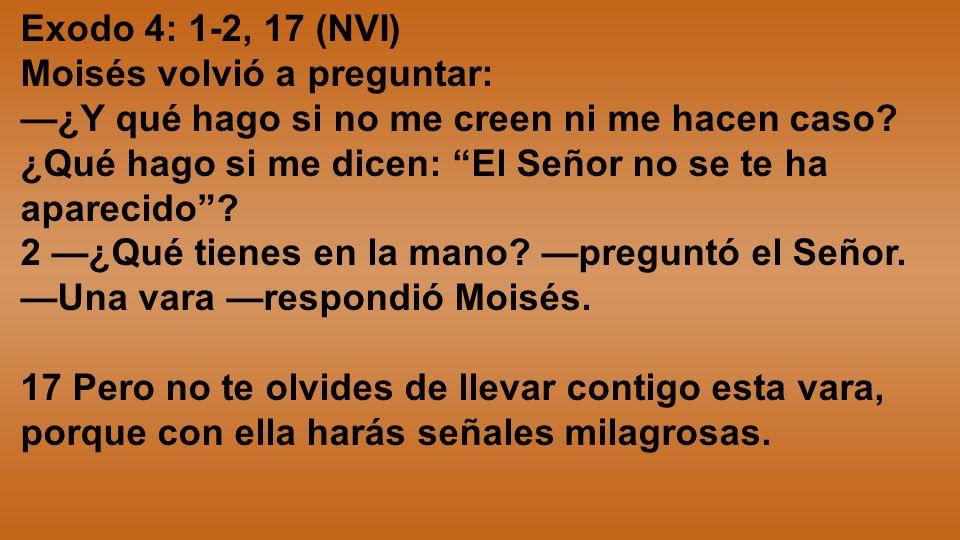 Exodo 4: 1-2, 17 (NVI) Moisés volvió a preguntar: