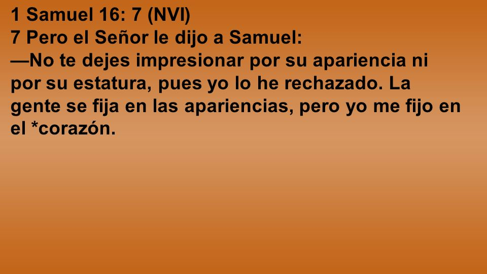 1 Samuel 16: 7 (NVI) 7 Pero el Señor le dijo a Samuel: