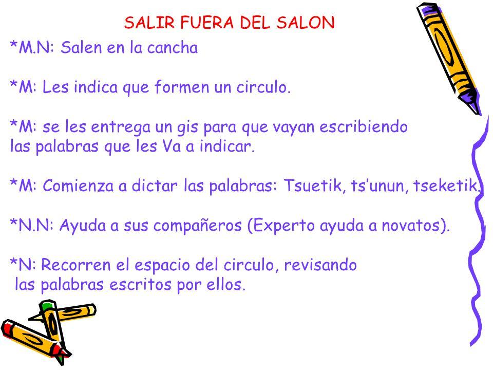 SALIR FUERA DEL SALON *M.N: Salen en la cancha. *M: Les indica que formen un circulo. *M: se les entrega un gis para que vayan escribiendo.