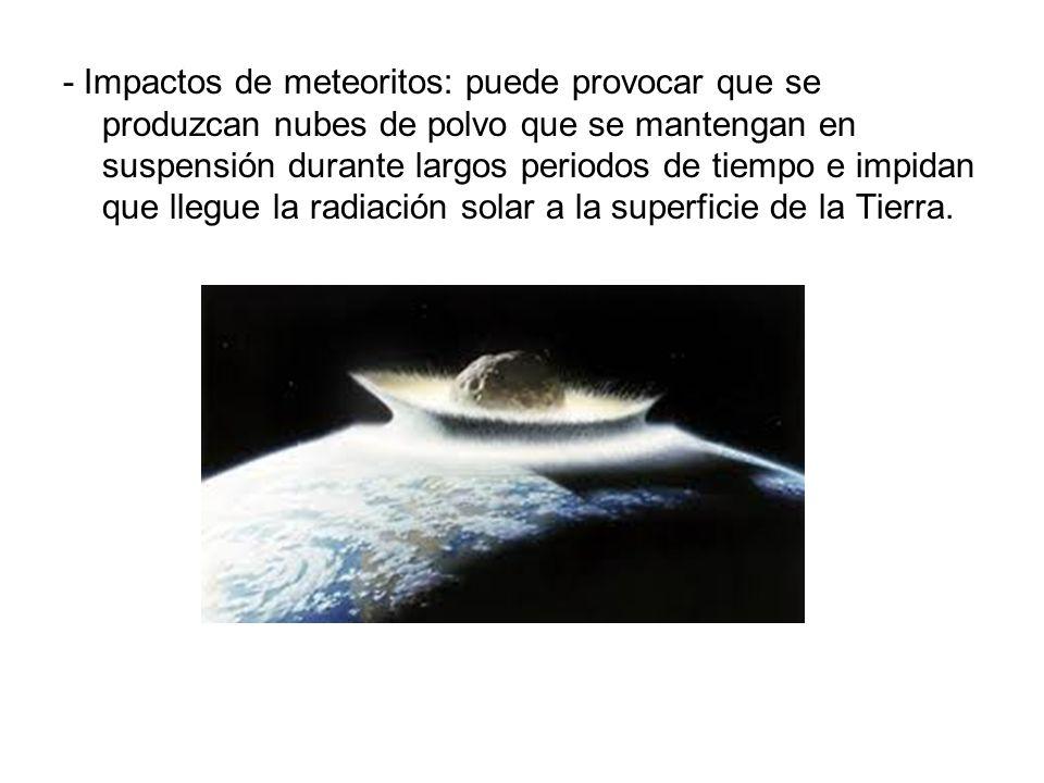 - Impactos de meteoritos: puede provocar que se produzcan nubes de polvo que se mantengan en suspensión durante largos periodos de tiempo e impidan que llegue la radiación solar a la superficie de la Tierra.
