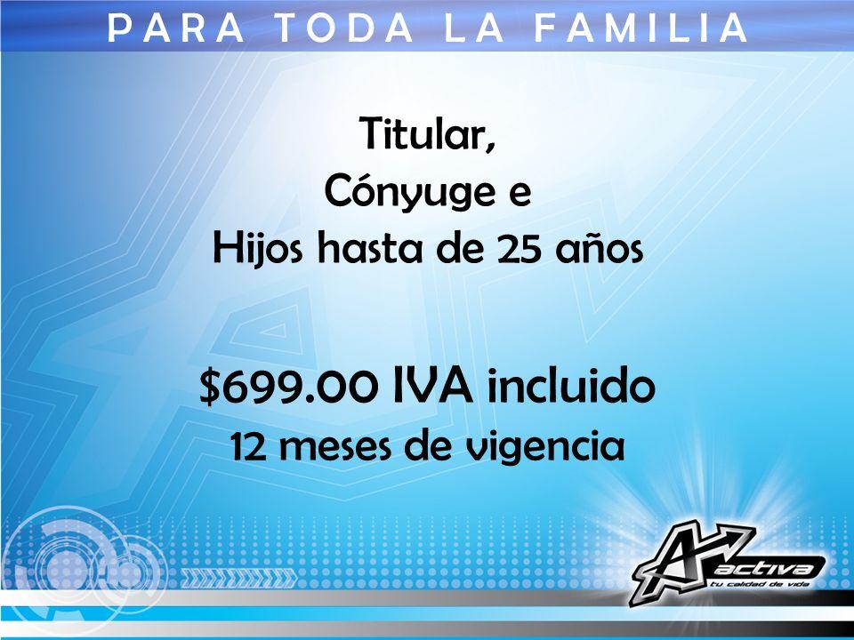 $699.00 IVA incluido Titular, Cónyuge e Hijos hasta de 25 años
