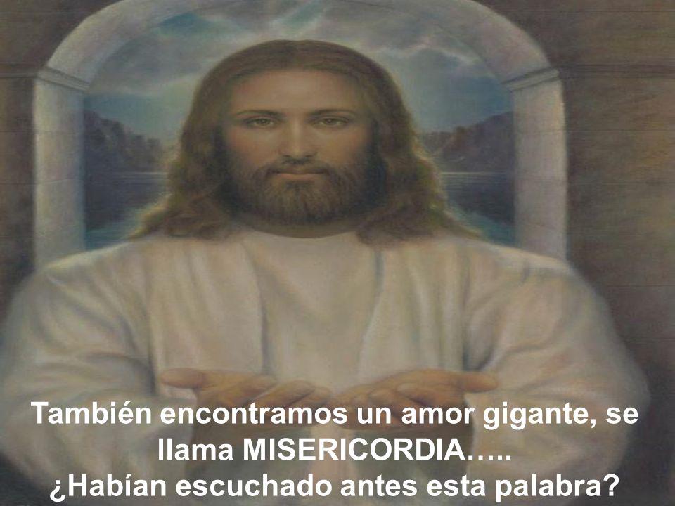 También encontramos un amor gigante, se llama MISERICORDIA…..