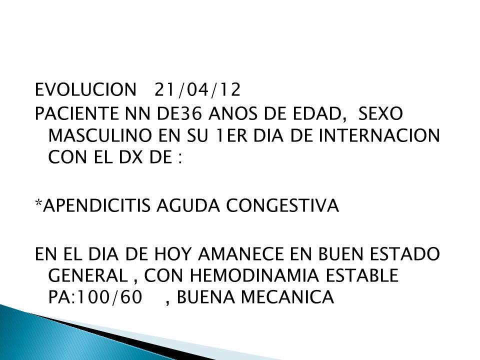 EVOLUCION 21/04/12 PACIENTE NN DE36 ANOS DE EDAD, SEXO MASCULINO EN SU 1ER DIA DE INTERNACION CON EL DX DE : *APENDICITIS AGUDA CONGESTIVA EN EL DIA DE HOY AMANECE EN BUEN ESTADO GENERAL , CON HEMODINAMIA ESTABLE PA:100/60 , BUENA MECANICA