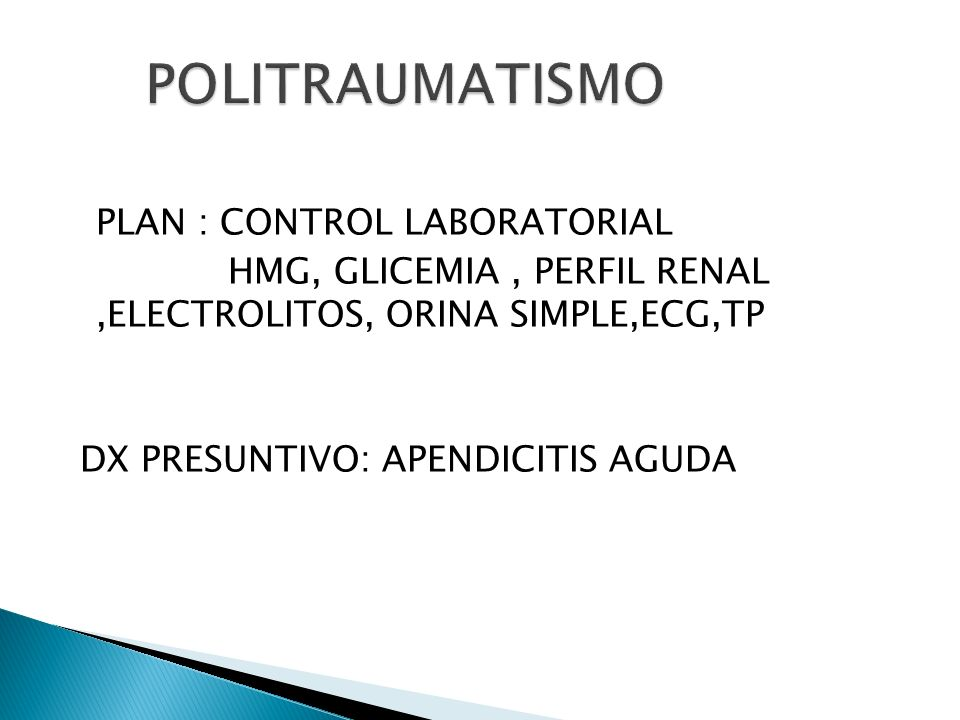 POLITRAUMATISMO PLAN : CONTROL LABORATORIAL HMG, GLICEMIA , PERFIL RENAL ,ELECTROLITOS, ORINA SIMPLE,ECG,TP DX PRESUNTIVO: APENDICITIS AGUDA