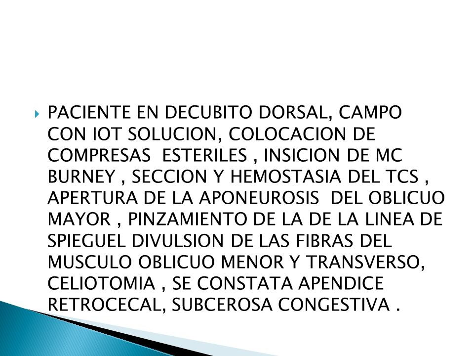 PACIENTE EN DECUBITO DORSAL, CAMPO CON IOT SOLUCION, COLOCACION DE COMPRESAS ESTERILES , INSICION DE MC BURNEY , SECCION Y HEMOSTASIA DEL TCS , APERTURA DE LA APONEUROSIS DEL OBLICUO MAYOR , PINZAMIENTO DE LA DE LA LINEA DE SPIEGUEL DIVULSION DE LAS FIBRAS DEL MUSCULO OBLICUO MENOR Y TRANSVERSO, CELIOTOMIA , SE CONSTATA APENDICE RETROCECAL, SUBCEROSA CONGESTIVA .