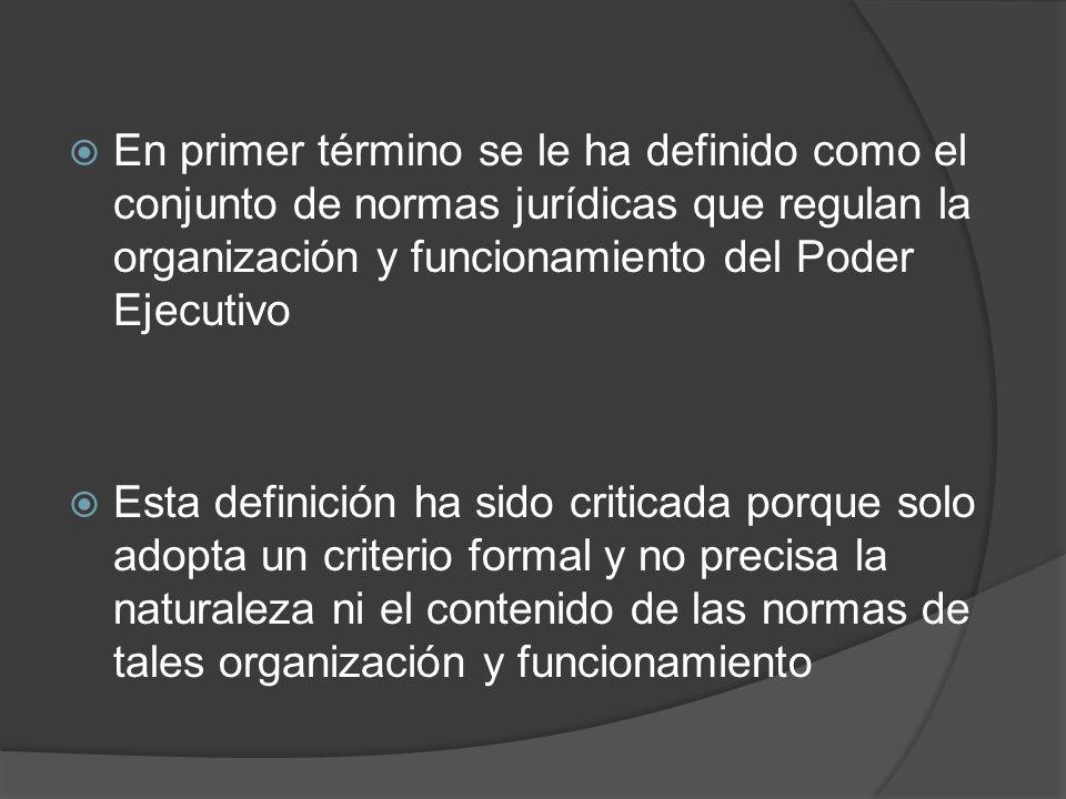 En primer término se le ha definido como el conjunto de normas jurídicas que regulan la organización y funcionamiento del Poder Ejecutivo