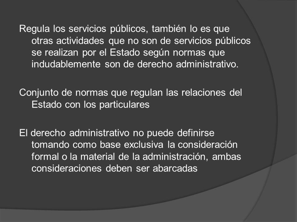 Regula los servicios públicos, también lo es que otras actividades que no son de servicios públicos se realizan por el Estado según normas que indudablemente son de derecho administrativo.