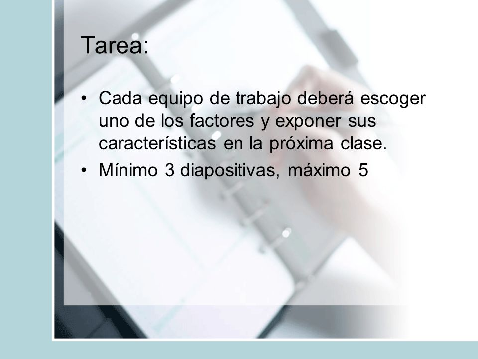 Tarea: Cada equipo de trabajo deberá escoger uno de los factores y exponer sus características en la próxima clase.