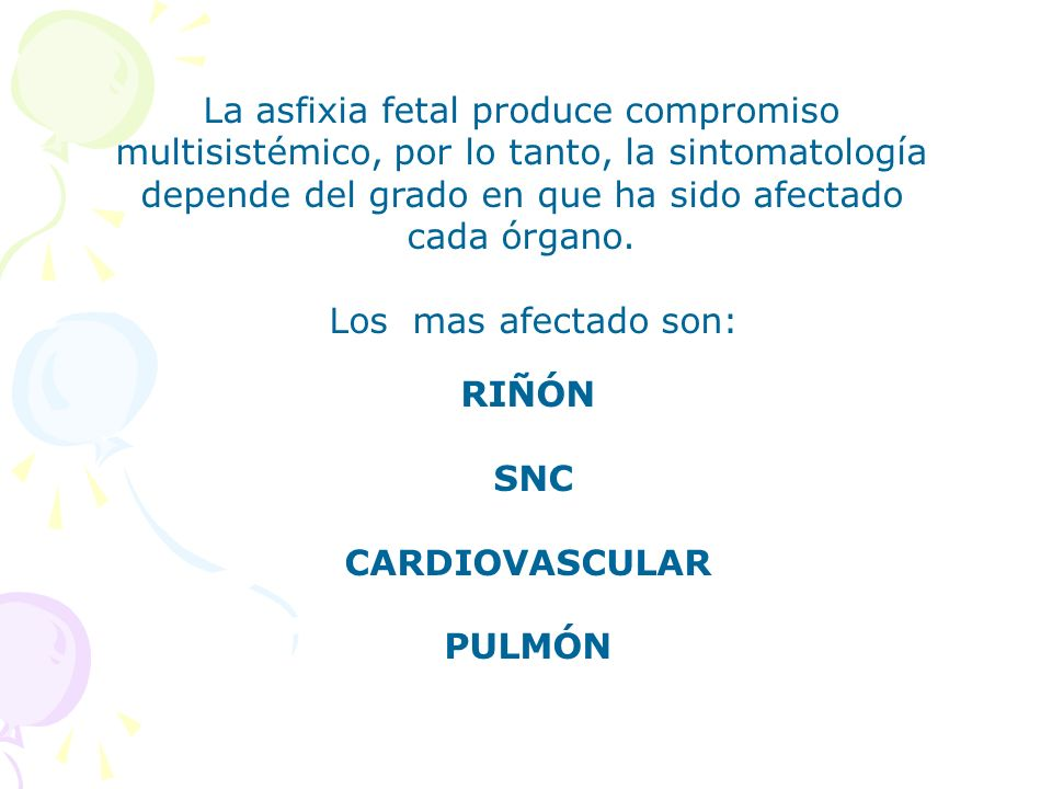 La asfixia fetal produce compromiso multisistémico, por lo tanto, la sintomatología depende del grado en que ha sido afectado cada órgano.