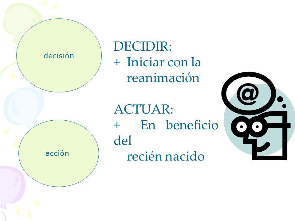 DECIDIR: + Iniciar con la reanimación ACTUAR: + En beneficio del