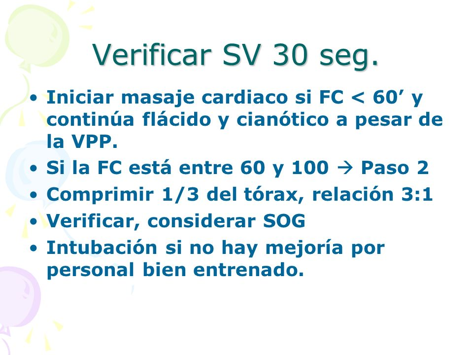 Verificar SV 30 seg. Iniciar masaje cardiaco si FC < 60' y continúa flácido y cianótico a pesar de la VPP.