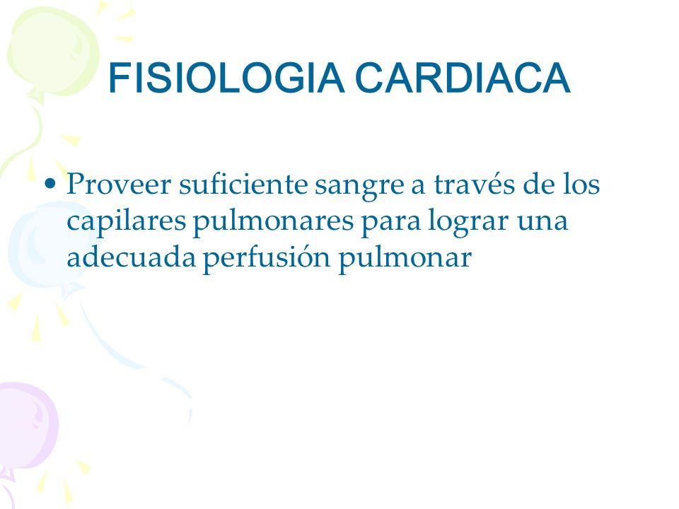 FISIOLOGIA CARDIACA Proveer suficiente sangre a través de los capilares pulmonares para lograr una adecuada perfusión pulmonar.