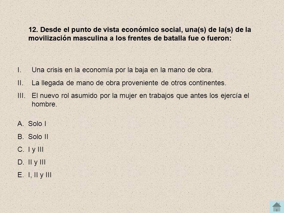 12. Desde el punto de vista económico social, una(s) de la(s) de la movilización masculina a los frentes de batalla fue o fueron: