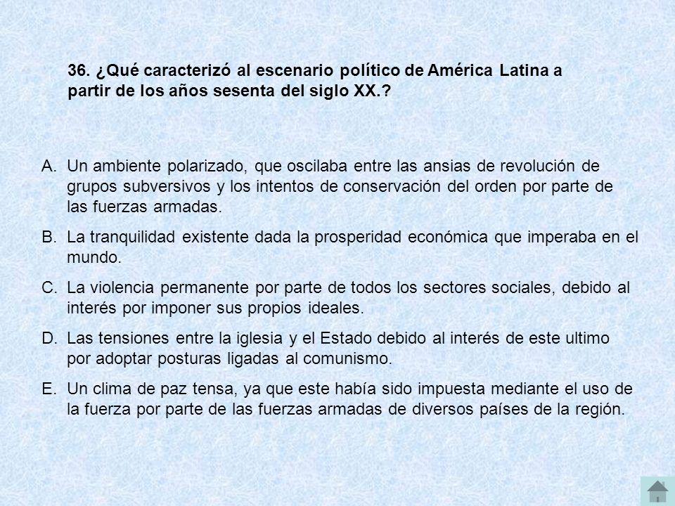 36. ¿Qué caracterizó al escenario político de América Latina a partir de los años sesenta del siglo XX.