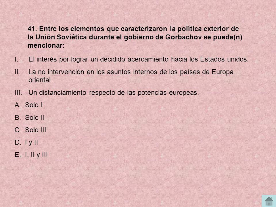 41. Entre los elementos que caracterizaron la política exterior de la Unión Soviética durante el gobierno de Gorbachov se puede(n) mencionar: