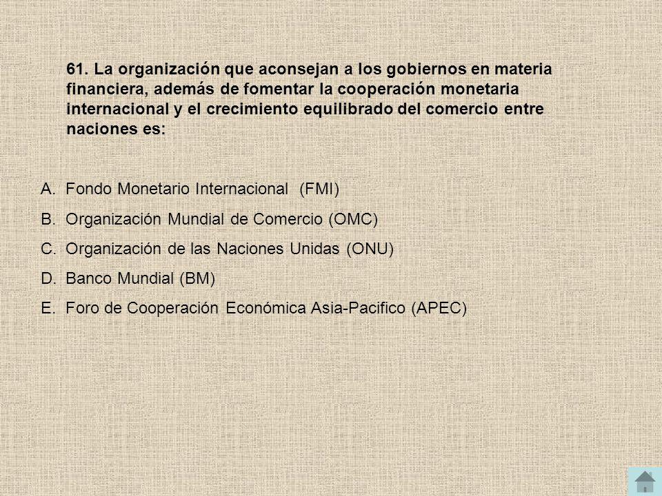 61. La organización que aconsejan a los gobiernos en materia financiera, además de fomentar la cooperación monetaria internacional y el crecimiento equilibrado del comercio entre naciones es: