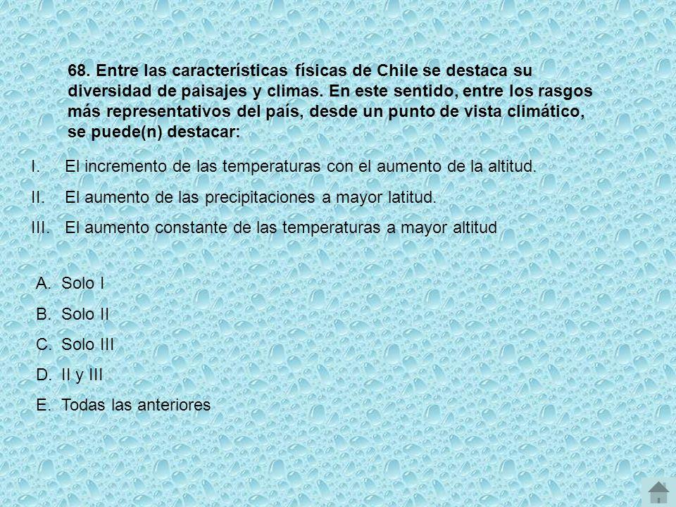 68. Entre las características físicas de Chile se destaca su diversidad de paisajes y climas. En este sentido, entre los rasgos más representativos del país, desde un punto de vista climático, se puede(n) destacar: